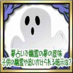 夢占いで幽霊やお化けの夢の意味!子供の幽霊や追いかけられる暗示は?