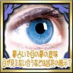 夢占いで目の夢の意味!目が見えない合うなどは凶兆の暗示?