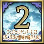 エンジェルナンバー2、22、222、2222の意味や暗示とは?