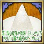 盛り塩の意味や効果とは?正しいやり方作り方に置き場所はどこがいい?