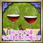 夢占いでワインの夢!ワインを飲む買う注ぐ・ワイングラスの暗示は?