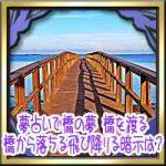 夢占いで橋の夢!橋を渡る・橋から落ちる飛び降りる暗示は?