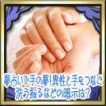 夢占いで手の夢!異性と手をつなぐ握られる・洗う振るなどの暗示は?