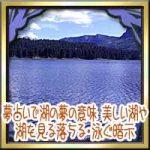 夢占いで湖の夢の意味!大きい美しい湖や湖を見る落ちる・泳ぐ暗示は?