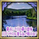 夢占いで川の夢の意味!川下りや荒れた川の増水・川を渡る泳ぐ暗示は?